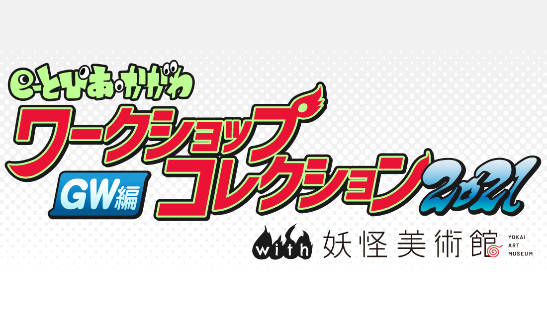 e-とぴあ・かがわワークショップコレクション2021GW編 with 妖怪美術館